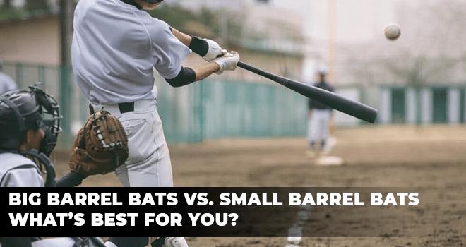 Big Barrel Bats Vs. Small Barrel Bats – What's Best for You